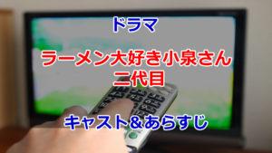 2020春SPドラマラーメン大好き小泉さん二代目キャスト&あらすじ