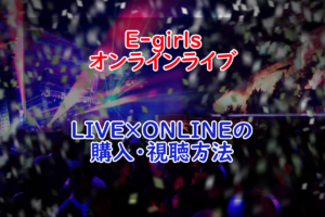 【LIVE×ONLINE】E-girlsのオンラインライブ購入・視聴方法!【LDH】