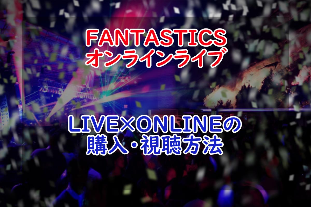 【LIVE×ONLINE】FANTASTICSのオンラインライブ購入・視聴方法!【LDH】