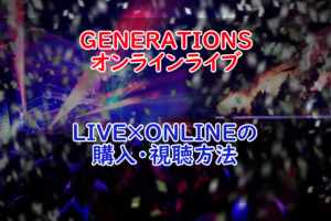 【LIVE×ONLINE】GENERATIONS from EXILE TRIBEのオンラインライブ購入・視聴方法!【LDH】