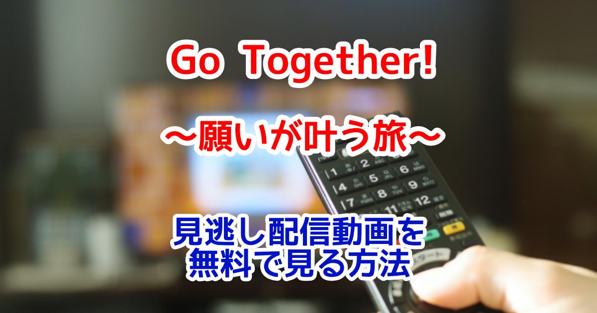 Go Together!~願いが叶う旅~見逃し配信動画を無料視聴する方法