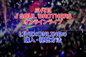 【LIVE×ONLINE】三代目 J SOUL BROTHERS from EXILE TRIBEのオンラインライブ購入・視聴方法!【LDH】