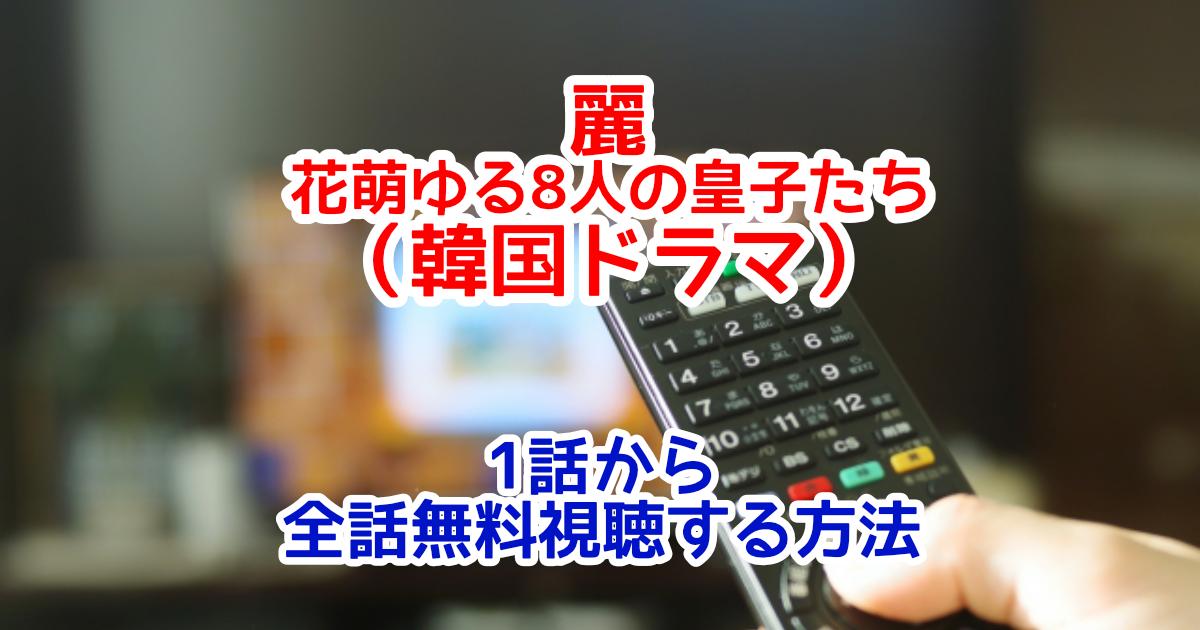 麗-花萌ゆる8人の皇子たち(韓国ドラマ)字幕付きフル動画配信を1話から全話無料視聴する方法