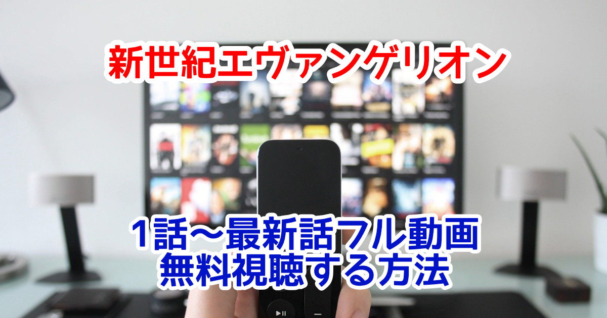 新世紀エヴァンゲリオンフル動画を1話~最新話まで無料視聴する方法!